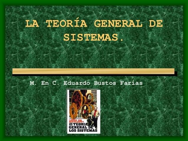 LA TEORÍA GENERAL DE SISTEMAS. M. En C. Eduardo Bustos Farías