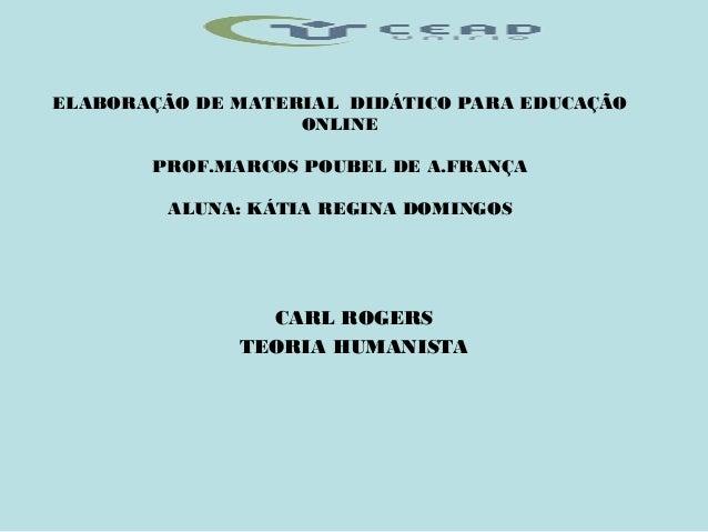 ELABORAÇÃO DE MATERIAL DIDÁTICO PARA EDUCAÇÃO ONLINE PROF.MARCOS POUBEL DE A.FRANÇA ALUNA: KÁTIA REGINA DOMINGOS CARL ROGE...