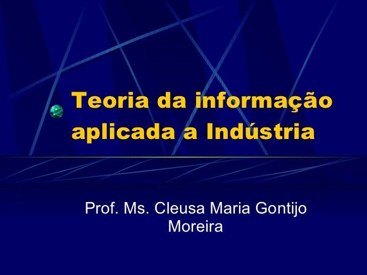 Teoria da informação aplicada a Indústria  Prof. Ms. Cleusa Maria Gontijo Moreira