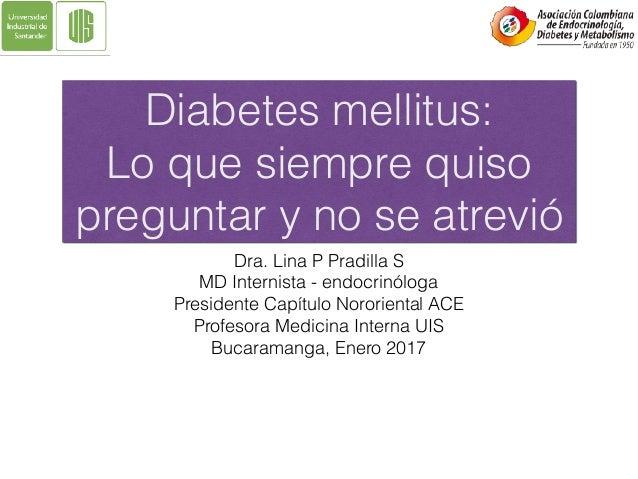 Diabetes mellitus: Lo que siempre quiso preguntar y no se atrevió Dra. Lina P Pradilla S MD Internista - endocrinóloga Pre...