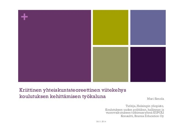 +  Kriittinen yhteiskuntateoreettinen viitekehys  koulutuksen kehittämisen työkaluna  Mari Simola  Tutkija, Helsingin ylio...