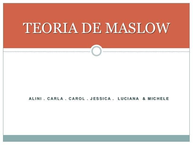 TEORIA DE MASLOW  AL I NI . CARL A . CAROL . J E S S I CA . LUCI ANA & MI CHE L E