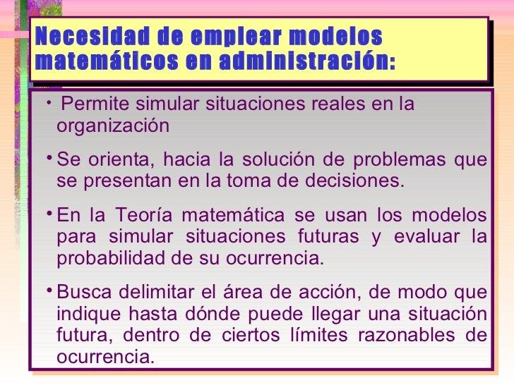 Necesidad de emplear modelos matemáticos en administración: <ul><li>Permite simular situaciones reales en la  organización...