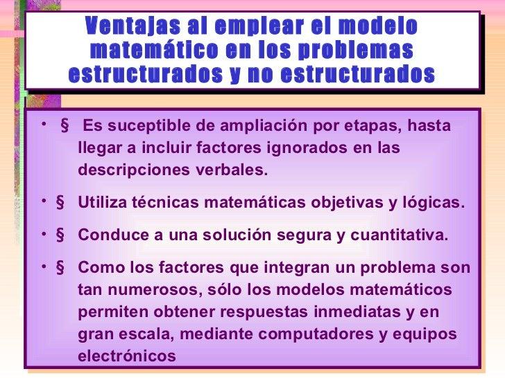 Ventajas al emplear el modelo matemático en los problemas estructurados y no estructurados <ul><li>   Es suceptible de am...