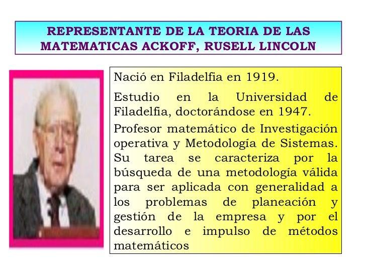 REPRESENTANTE DE LA TEORIA DE LAS MATEMATICAS ACKOFF, RUSELL LINCOLN Nació en Filadelfia en 1919.  Estudio en la Universid...