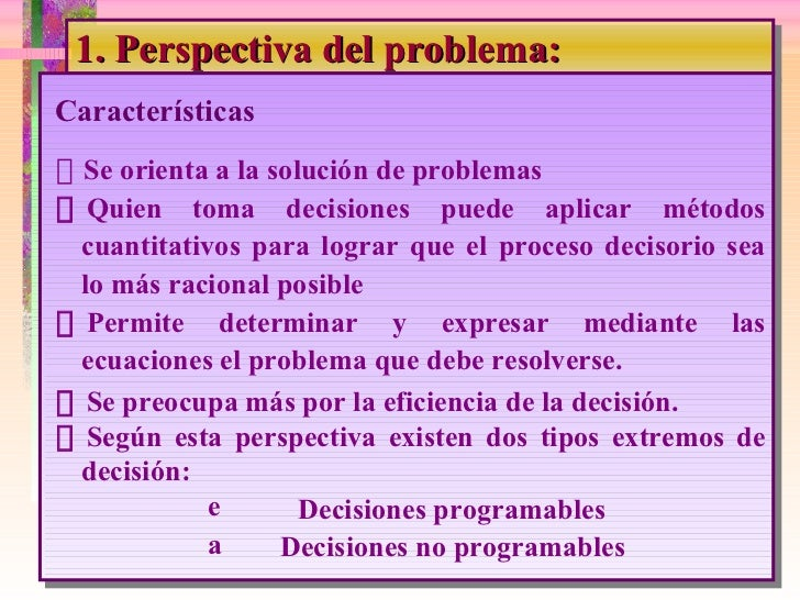 1. Perspectiva del problema: <ul><li> Se orienta a la solución de problemas </li></ul><ul><li> Quien toma decisiones pue...