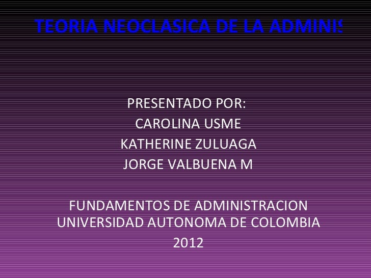 TEORIA NEOCLASICA DE LA ADMINISTRA          PRESENTADO POR:           CAROLINA USME         KATHERINE ZULUAGA         JORG...