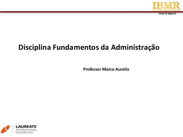 Escola de NegóciosEscola de Negócios Disciplina Fundamentos da Administração Professor Marco Aurelio