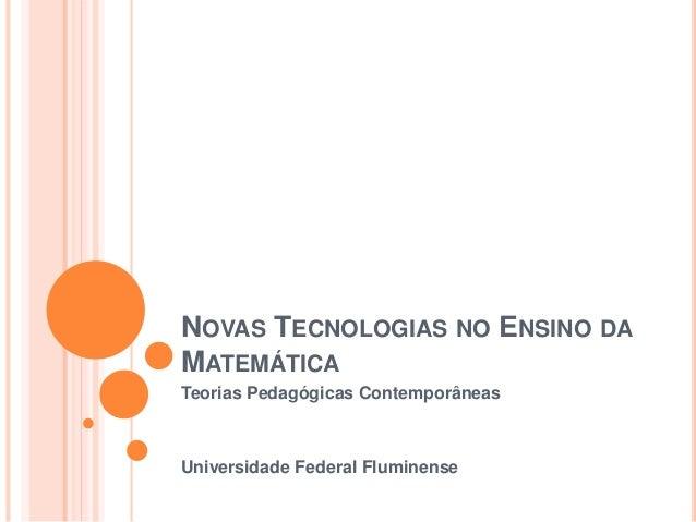 NOVAS TECNOLOGIAS NO ENSINO DA MATEMÁTICA Teorias Pedagógicas Contemporâneas Universidade Federal Fluminense