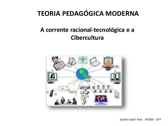 TEORIA PEDAGÓGICA MODERNA A corrente racional-tecnológica e a Cibercultura Suelen Sant' Ana - NTEM - UFF