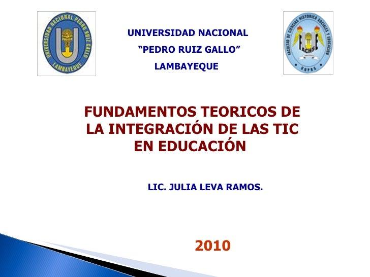 """FUNDAMENTOS TEORICOS DE LA INTEGRACIÓN DE LAS TIC EN EDUCACIÓN  UNIVERSIDAD NACIONAL """" PEDRO RUIZ GALLO"""" LAMBAYEQUE  2010 ..."""
