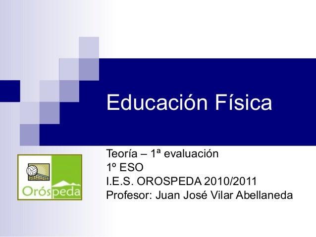 Educación Física Teoría – 1ª evaluación 1º ESO I.E.S. OROSPEDA 2010/2011 Profesor: Juan José Vilar Abellaneda