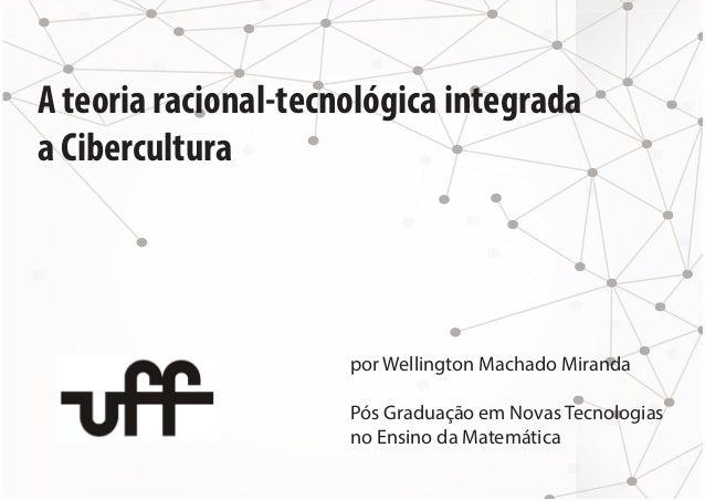A teoria racional-tecnológica integrada  a Cibercultura  por Wellington Machado Miranda  Pós Graduação em Novas Tecnologia...