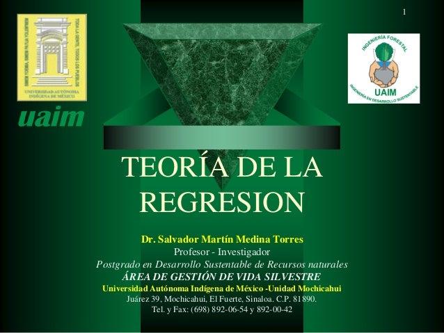 TEORÍA DE LA REGRESION Dr. Salvador Martín Medina Torres Profesor - Investigador Postgrado en Desarrollo Sustentable de Re...