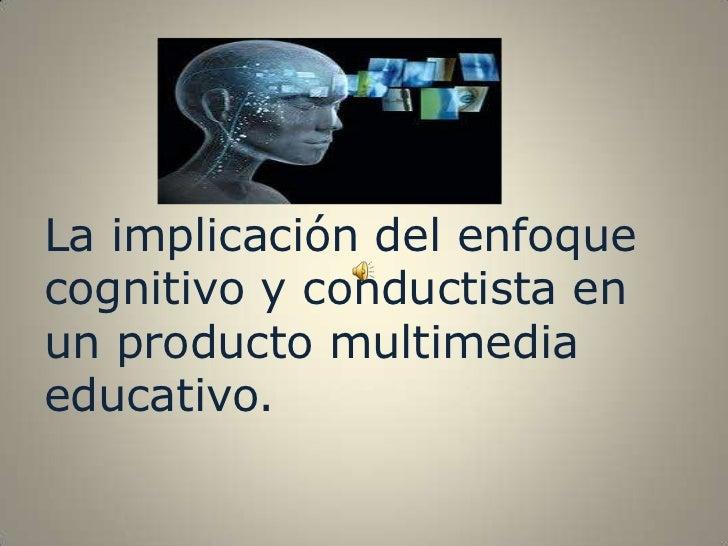 La implicación del enfoquecognitivo y conductista enun producto multimediaeducativo.
