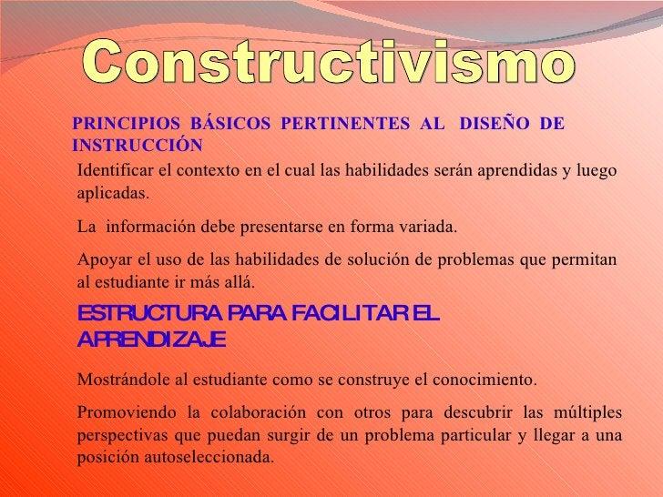 Constructivismo PRINCIPIOS  BÁSICOS  PERTINENTES  AL  DISEÑO  DE  INSTRUCCIÓN Identificar el contexto en el cual las habil...