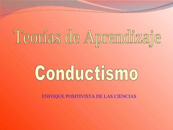 Teorías de Aprendizaje Conductismo ENFOQUE POSITIVISTA DE LAS CIENCIAS