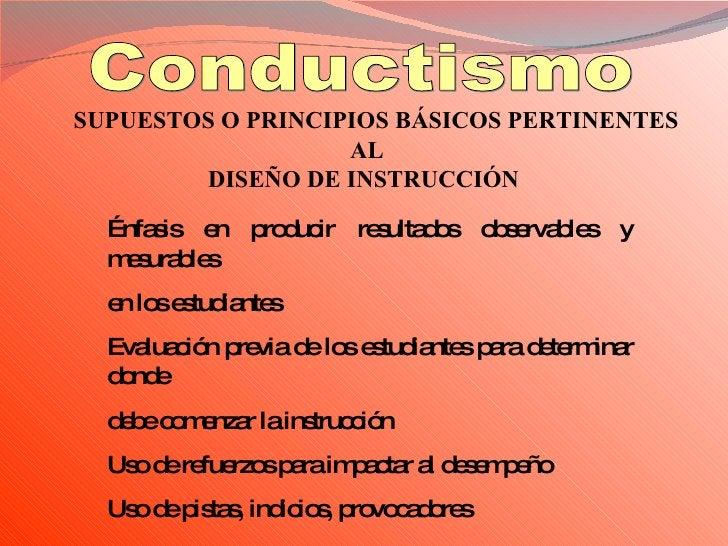 SUPUESTOS O PRINCIPIOS BÁSICOS PERTINENTES AL   DISEÑO DE INSTRUCCIÓN   Conductismo Énfasis en producir resultados observa...