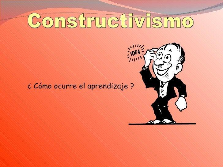 Constructivismo ¿ Cómo ocurre el aprendizaje ?