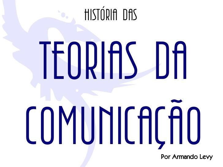 História das    TEORIAS DA COMUNICAÇÃO       Por Armando Levy