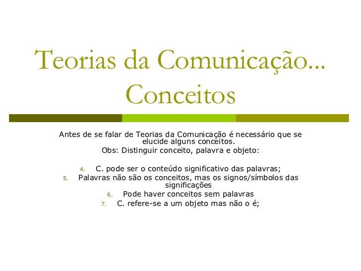 Teorias da Comunicação... Conceitos <ul><li>Antes de se falar de Teorias da Comunicação é necessário que se elucide alguns...