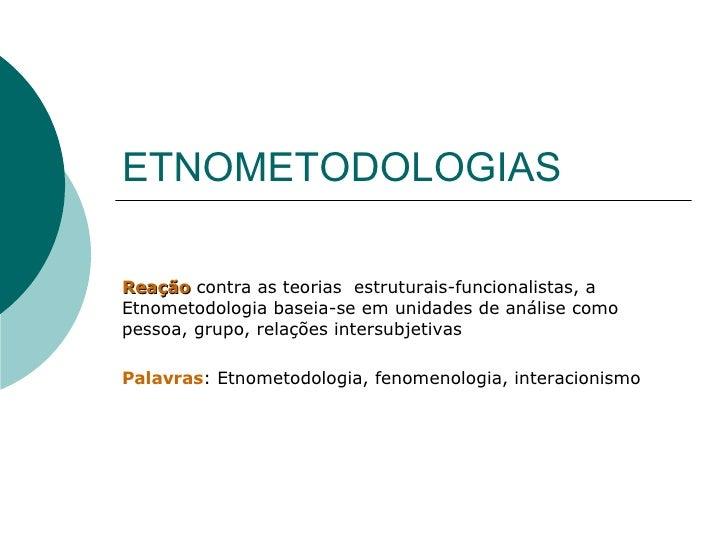 ETNOMETODOLOGIAS Reação  contra as teorias  estruturais-funcionalistas, a Etnometodologia baseia-se em unidades de análise...