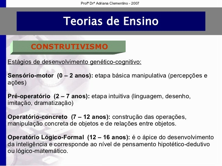 83bf4afaadd Profª Drª Adriana Clementino - 2007  9. Teorias de Ensino CONSTRUTIVISMO  Estágios de desenvolvimento ...