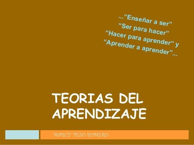 """...""""Enseñar a ser""""""""Ser para hacer""""""""Hacer para aprender"""" y""""Aprender a aprender""""... MARCY PEZO ROMERO TEORIAS DEL APRENDIZAJE"""
