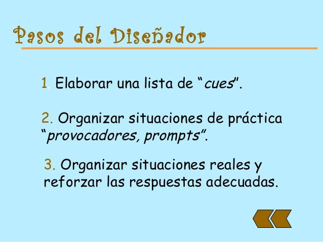 """Pasos del Diseñador 1. Elaborar una lista de """"cues"""". 2. Organizar situaciones de práctica """"provocadores, prompts"""". 3. Orga..."""