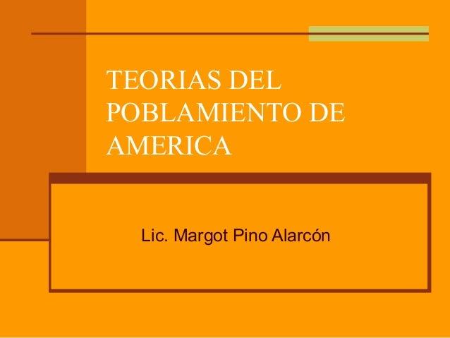 TEORIAS DELPOBLAMIENTO DEAMERICA  Lic. Margot Pino Alarcón