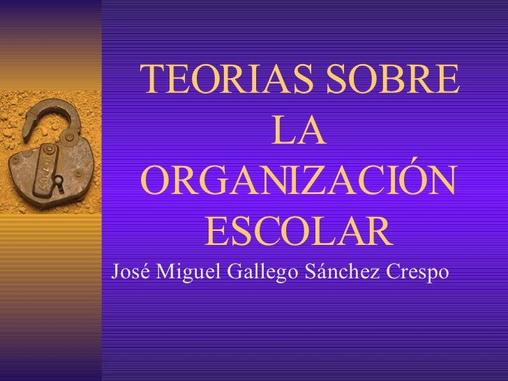 TEORIAS SOBRE LA ORGANIZACIÓN ESCOLAR José Miguel Gallego Sánchez Crespo
