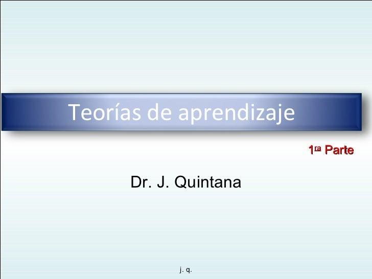 Dr. J. Quintana 1 ra  Parte Teorías de aprendizaje