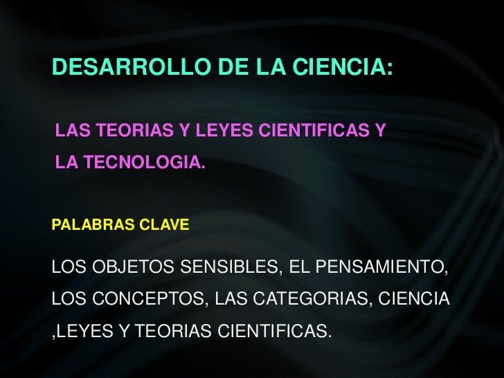 DESARROLLO DE LA CIENCIA:<br />LAS TEORIAS Y LEYES CIENTIFICAS Y LA TECNOLOGIA.<br />PALABRAS CLAVE<br />LOS OBJETOS SENSI...