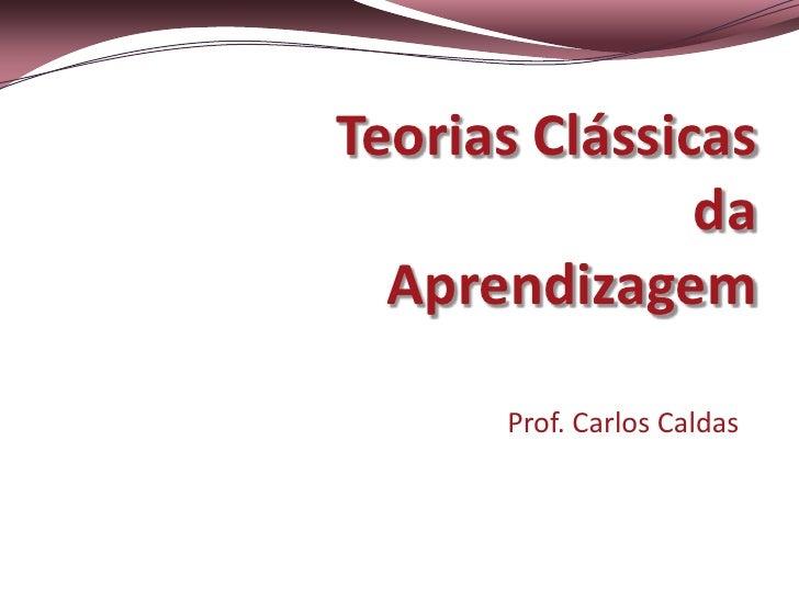 Teorias Clássicas               da  Aprendizagem      Prof. Carlos Caldas