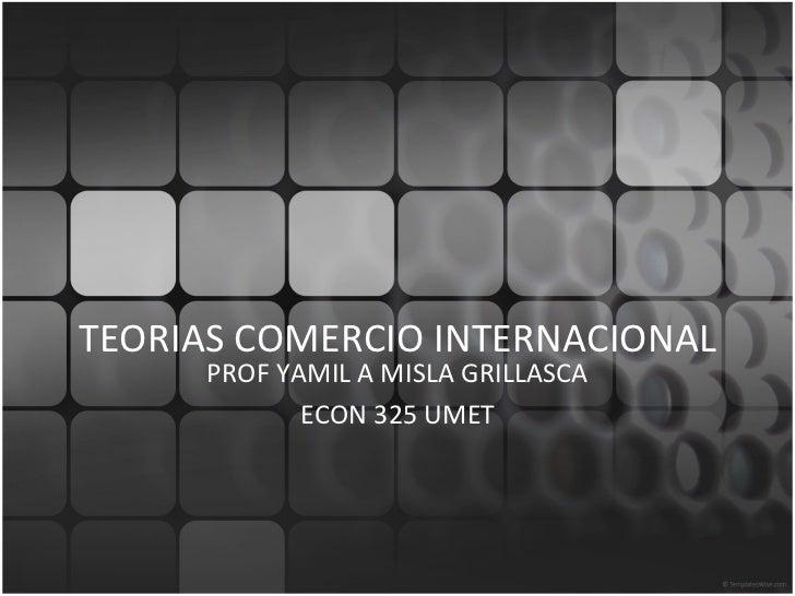 TEORIAS COMERCIO INTERNACIONAL PROF YAMIL A MISLA GRILLASCA ECON 325 UMET