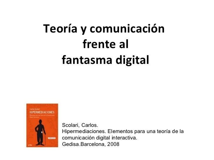 Teoría y comunicación  frente al fantasma digital Scolari, Carlos.  Hipermediaciones. Elementos para una teoría de la comu...
