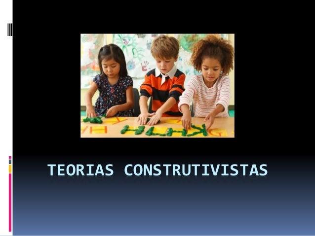 TEORIAS CONSTRUTIVISTAS