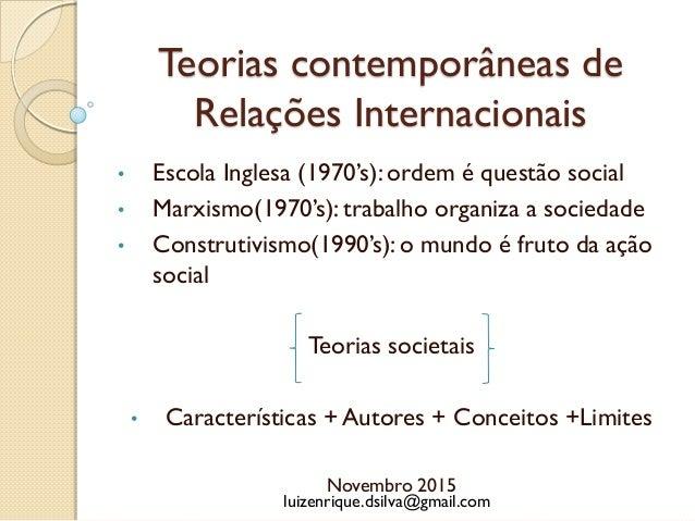 Teorias contemporâneas de Relações Internacionais • Escola Inglesa (1970's): ordem é questão social • Marxismo(1970's): tr...