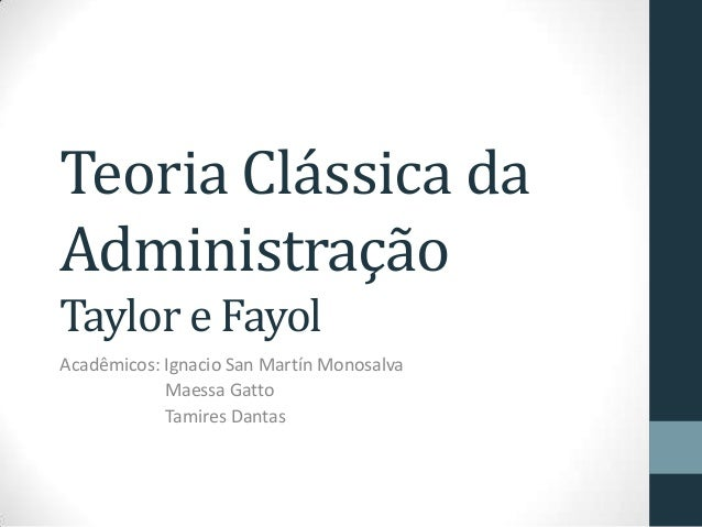 Teoria Clássica da Administração Taylor e Fayol Acadêmicos: Ignacio San Martín Monosalva Maessa Gatto Tamires Dantas