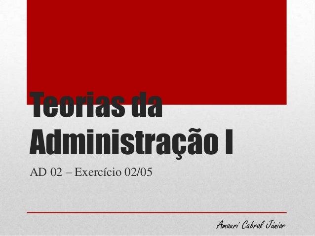 Teorias daAdministração IAD 02 – Exercício 02/05Amaurí Cabral Júnior