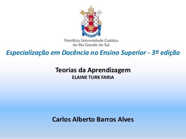 Especialização em Docência no Ensino Superior - 3ª edição Teorias da Aprendizagem ELAINE TURK FARIA Carlos Alberto Barros ...