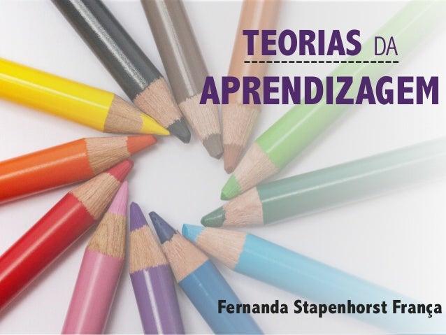 TEORIAS DA APRENDIZAGEM Fernanda Stapenhorst França