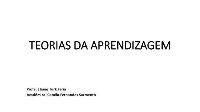 TEORIAS DA APRENDIZAGEM Profa. Elaine Turk Faria Acadêmica: Camila Fernandes Sarmento