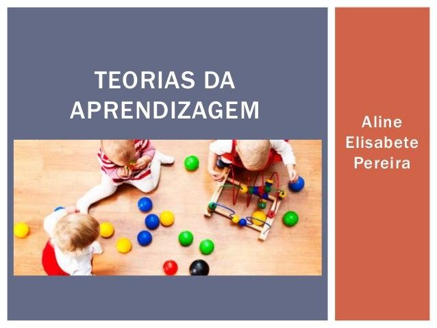 Aline Elisabete Pereira TEORIAS DA APRENDIZAGEM