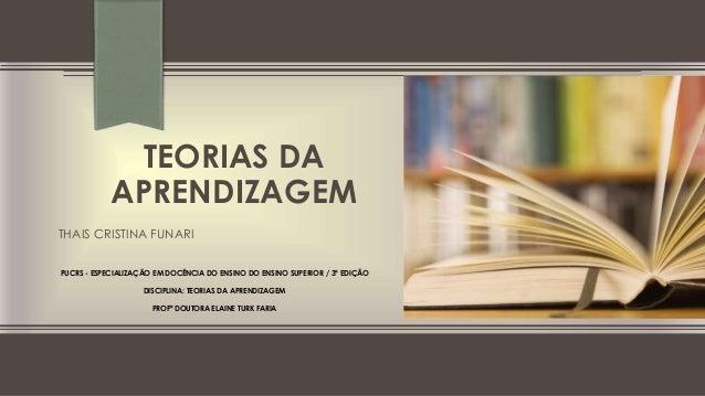 TEORIAS DA APRENDIZAGEM THAIS CRISTINA FUNARI ESPECIALIZAÇÃO EM DOCÊNCIA DO ENSINO DO ENSINO SUPERIOR – 3ª EDIÇÃO PUCRS - ...