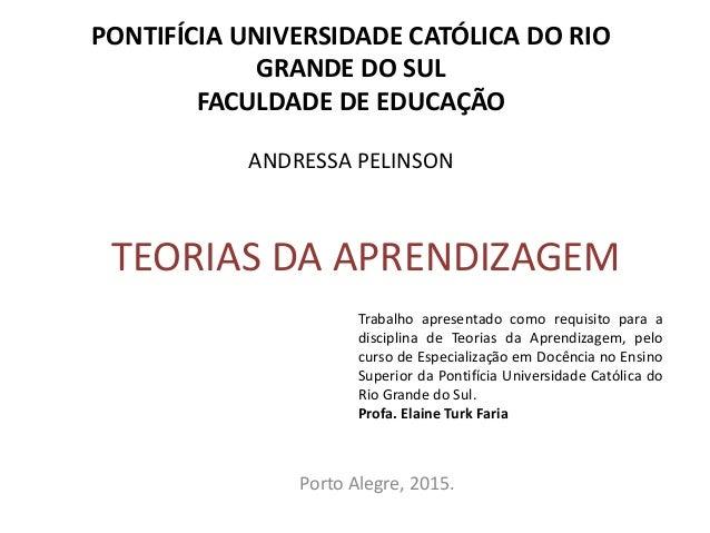 TEORIAS DA APRENDIZAGEM Porto Alegre, 2015. PONTIFÍCIA UNIVERSIDADE CATÓLICA DO RIO GRANDE DO SUL FACULDADE DE EDUCAÇÃO AN...