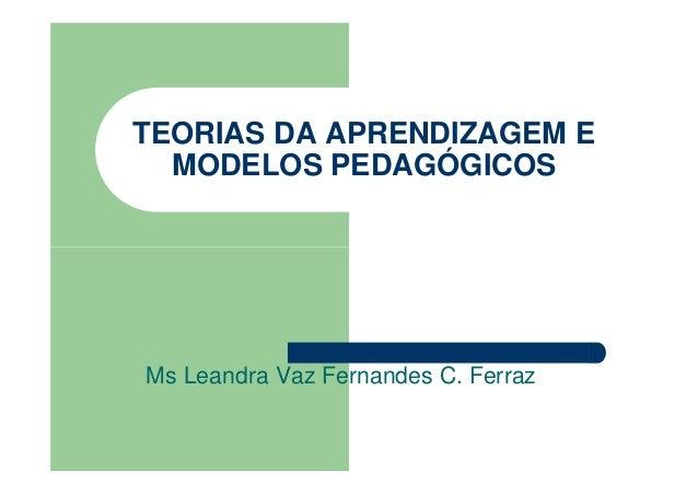TEORIAS DA APRENDIZAGEM E MODELOS PEDAGÓGICOS  Ms Leandra Vaz Fernandes C. Ferraz