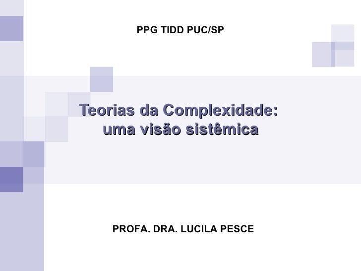 Teorias da Complexidade:  uma visão sistêmica PROFA. DRA. LUCILA PESCE PPG TIDD PUC/SP