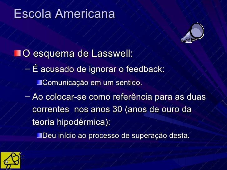 Escola Americana O esquema de Lasswell: – É acusado de ignorar o feedback:     Comunicação em um sentido. – Ao colocar-se ...