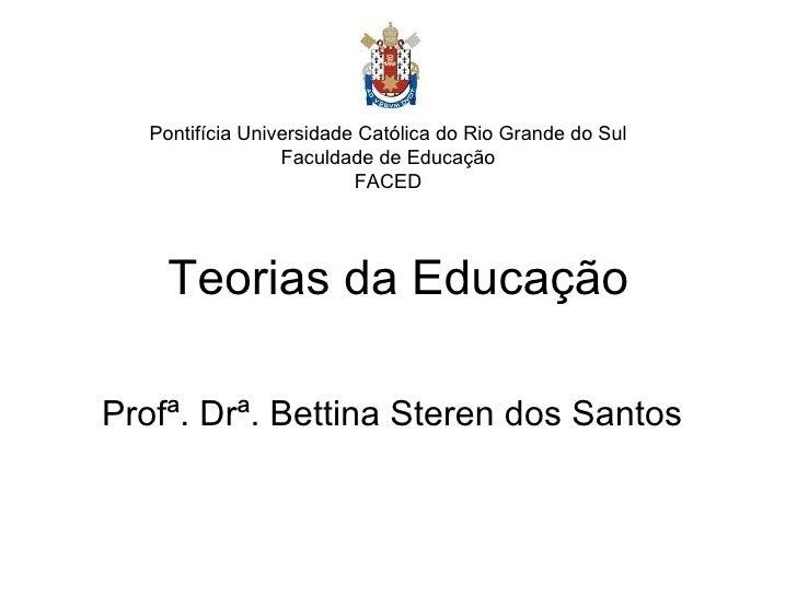 Teorias da Educação Profª. Drª. Bettina Steren dos Santos Pontifícia Universidade Católica do Rio Grande do Sul Faculdade ...